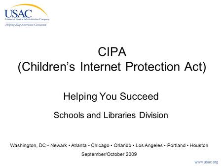 Www.usac.org CIPA (Children's Internet Protection Act) Helping You Succeed Schools and Libraries Division Washington, DC Newark Atlanta Chicago Orlando.