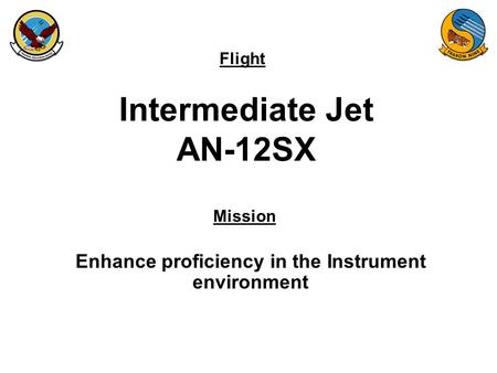 Flight Mission Intermediate Jet AN-12SX Enhance proficiency in the Instrument environment.
