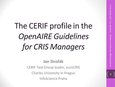 The CERIF profile in the OpenAIRE Guidelines for CRIS Managers Jan Dvořák CERIF Task Group leader, euroCRIS Charles University in Prague InfoScience Praha.