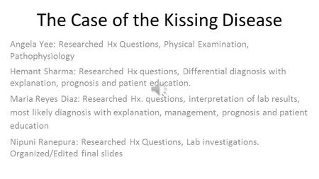 The Case of the Kissing Disease Angela Yee: Researched Hx Questions, Physical Examination, Pathophysiology Hemant Sharma: Researched Hx questions, Differential.