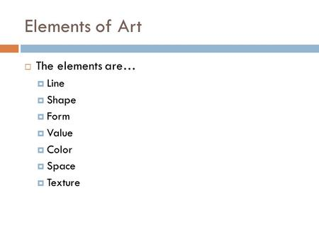 Elements of Art  The elements are…  Line  Shape  Form  Value  Color  Space  Texture.