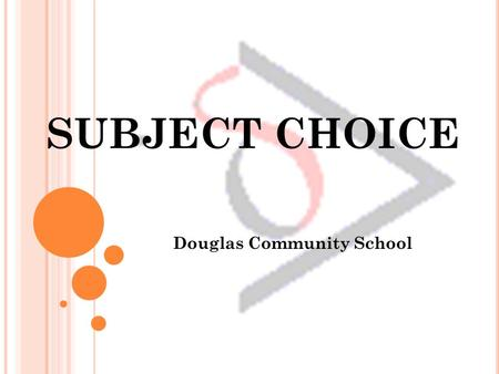 SUBJECT CHOICE Douglas Community School. TOPICS Tips For Choosing Subjects What's on offer? Researching an Educational Path Procedure for Subject Choice.