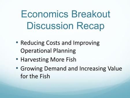 Economics Breakout Discussion Recap Reducing Costs and Improving Operational Planning Harvesting More Fish Growing Demand and Increasing Value for the.