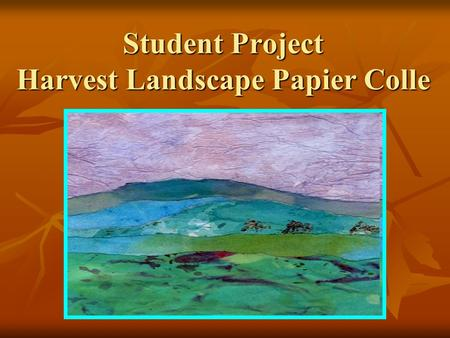 Student Project Harvest Landscape Papier Colle. Supply List Each student will need: 1 sheet of white paper 1 sheet of white paper Small cup of Starch.