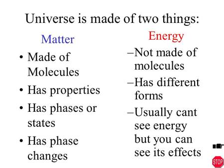 Universe is made of two things: Matter Made of Molecules Has properties Has phases or states Has phase changes Energy –Not made of molecules –Has different.