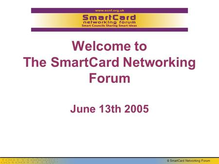 © SmartCard Networking Forum Welcome to The SmartCard Networking Forum June 13th 2005.