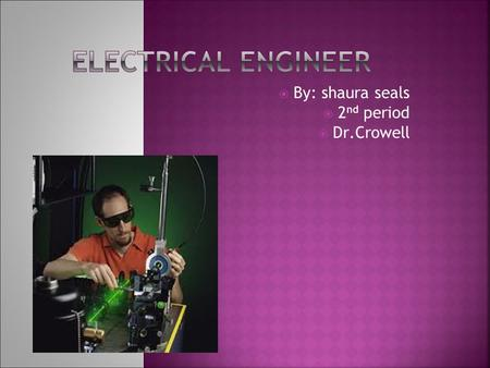  By: shaura seals  2 nd period  Dr.Crowell What Do I Do On My Job  Electrical engineers design new and better electronics.  I test equipment and.