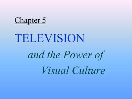 Chapter 5 TELEVISION and the Power of Visual Culture.