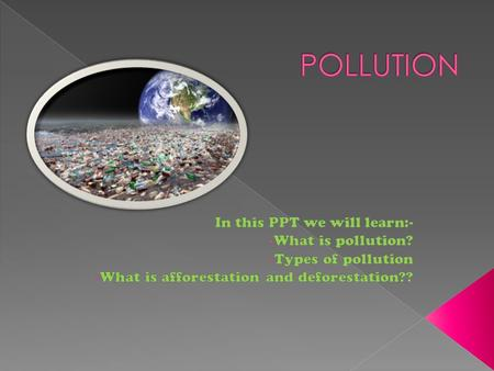  Pollution is the introduction of contaminants into the natural environment that cause adverse change.  Pollution can take the form of chemical substances.