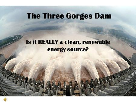 The Three Gorges Dam Is it REALLY a clean, renewable energy source?