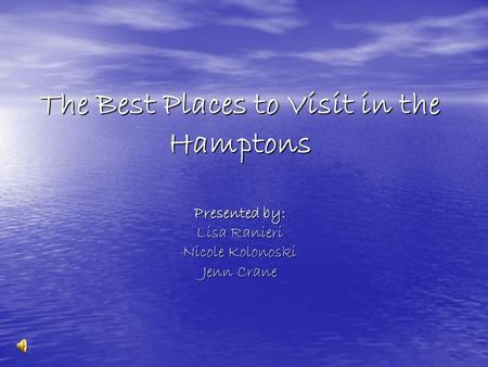 The Best Places to Visit in the Hamptons Presented by: Lisa Ranieri Nicole Kolonoski Jenn Crane.