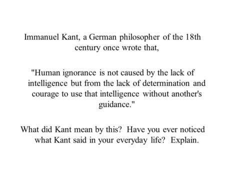 Immanuel Kant, a German philosopher of the 18th century once wrote that, Human ignorance is not caused by the lack of intelligence but from the lack of.