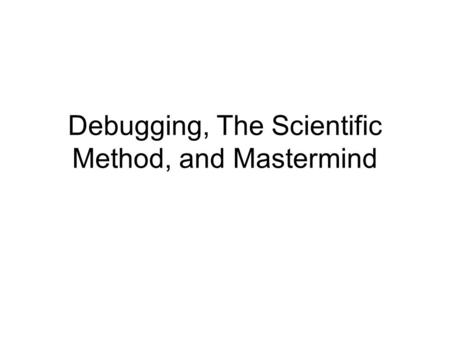 Debugging, The Scientific Method, and Mastermind.