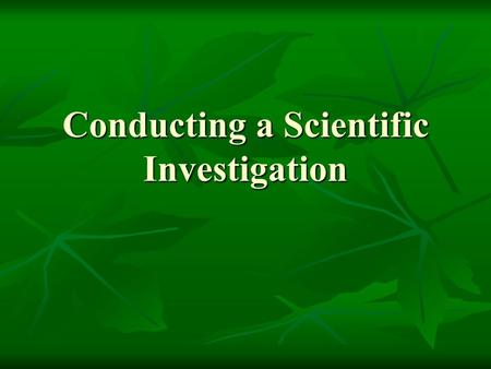 Conducting a Scientific Investigation. Steps of the Scientific Method State the Problem State the Problem Background Information Background Information.