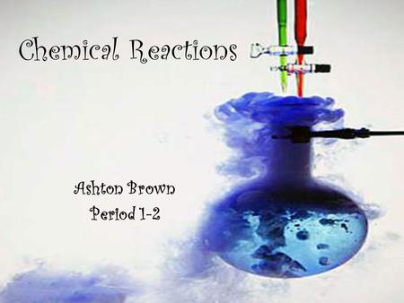 Chemical Reactions Ashton Brown Period 1-2.