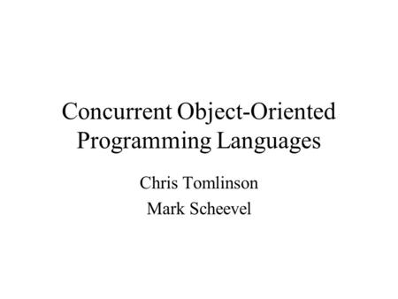 Concurrent Object-Oriented Programming Languages Chris Tomlinson Mark Scheevel.