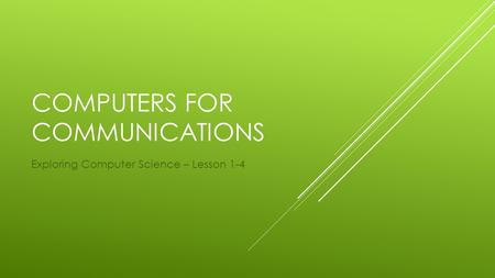 COMPUTERS FOR COMMUNICATIONS Exploring Computer Science – Lesson 1-4.