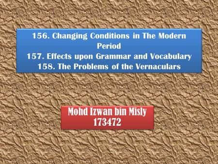 156. Changing Conditions in The Modern Period 157. Effects upon Grammar and Vocabulary 158. The Problems of the Vernaculars Mohd Izwan bin Misly 173472.