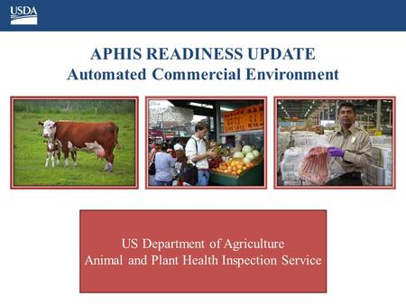 APHIS READINESS UPDATE Automated Commercial Environment US Department of Agriculture Animal and Plant Health Inspection Service.