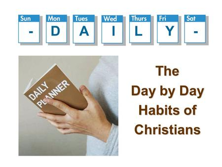 The Day by Day Habits of Christians - D A I L Y -.