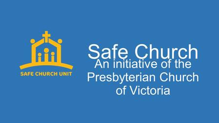 Safe Church An initiative of the Presbyterian Church of Victoria.