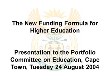 The New Funding Formula for Higher Education Presentation to the Portfolio Committee on Education, Cape Town, Tuesday 24 August 2004.