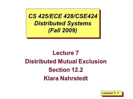 Lecture 7- 1 CS 425/ECE 428/CSE424 Distributed Systems (Fall 2009) Lecture 7 Distributed Mutual Exclusion Section 12.2 Klara Nahrstedt.