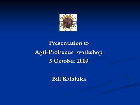 Presentation to Agri-ProFocus workshop 5 October 2009 Bill Kalaluka.