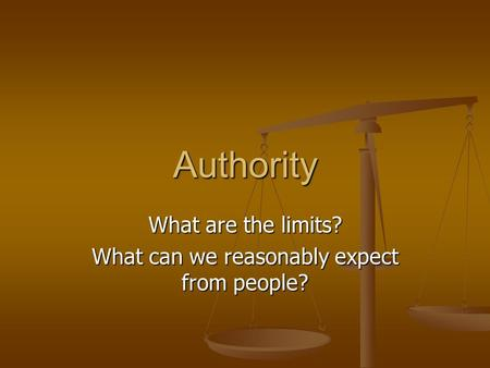 Authority What are the limits? What can we reasonably expect from people?