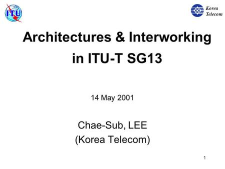 Korea Telecom 1 Architectures & Interworking in ITU-T SG13 14 May 2001 Chae-Sub, LEE (Korea Telecom)