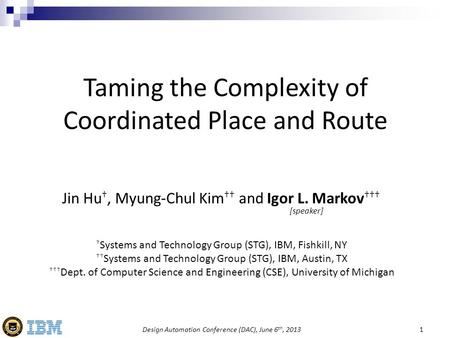 Design Automation Conference (DAC), June 6 th, 20131 Taming the Complexity of Coordinated Place and Route Jin Hu †, Myung-Chul Kim †† and Igor L. Markov.