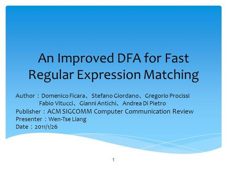 An Improved DFA for Fast Regular Expression Matching Author : Domenico Ficara 、 Stefano Giordano 、 Gregorio Procissi Fabio Vitucci 、 Gianni Antichi 、 Andrea.