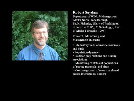 Robert Suydam Department of Wildlife Management, Alaska North Slope Borough Ph.D.-Fisheries, (Univ. of Washington, expected in 2005), M.S-Biology, (Univ.