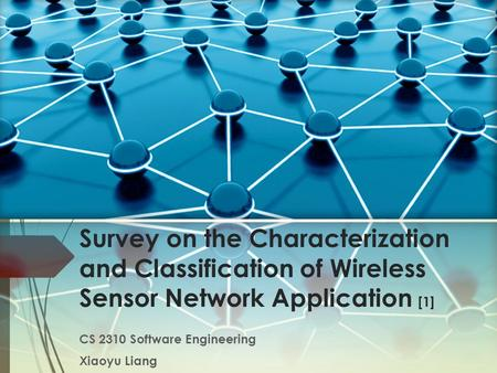 Survey on the Characterization and Classification of Wireless Sensor Network Application [1] CS 2310 Software Engineering Xiaoyu Liang.