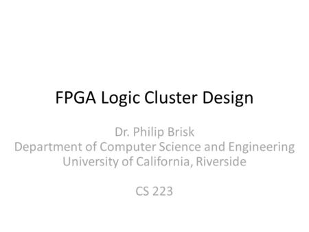 FPGA Logic Cluster Design Dr. Philip Brisk Department of Computer Science and Engineering University of California, Riverside CS 223.