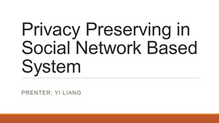 Privacy Preserving in Social Network Based System PRENTER: YI LIANG.