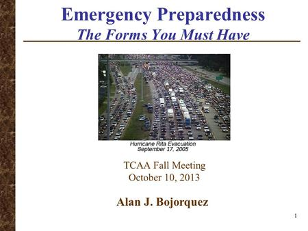 Emergency Preparedness The Forms You Must Have TCAA Fall Meeting October 10, 2013 Alan J. Bojorquez 1.