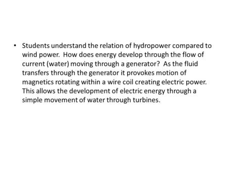Students understand the relation of hydropower compared to wind power. How does energy develop through the flow of current (water) moving through a generator?