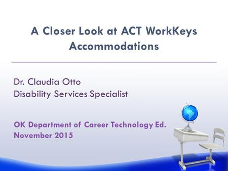 OK Department of Career Technology Ed. November 2015 A Closer Look at ACT WorkKeys Accommodations Dr. Claudia Otto Disability Services Specialist.