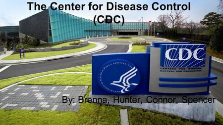 The Center for Disease Control (CDC) By: Brenna, Hunter, Connor, Spencer.