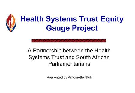 Health Systems Trust Equity Gauge Project A Partnership between the Health Systems Trust and South African Parliamentarians Presented by Antoinette Ntuli.