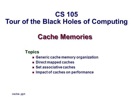 Cache Memories Topics Generic cache memory organization Direct mapped caches Set associative caches Impact of caches on performance cache.ppt CS 105 Tour.