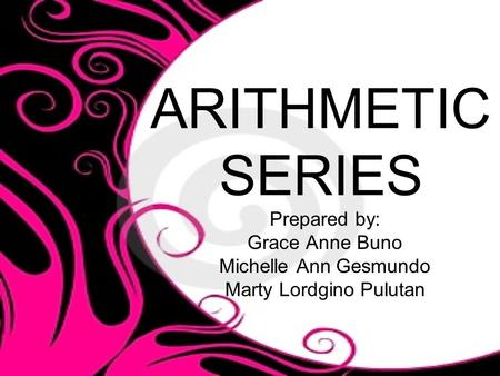 ARITHMETIC SERIES Prepared by: Grace Anne Buno Michelle Ann Gesmundo Marty Lordgino Pulutan.
