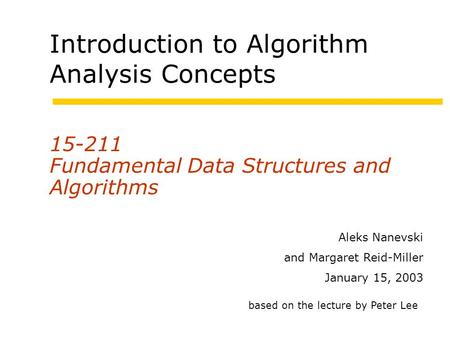 Introduction to Algorithm Analysis Concepts 15-211 Fundamental Data Structures and Algorithms Aleks Nanevski and Margaret Reid-Miller January 15, 2003.