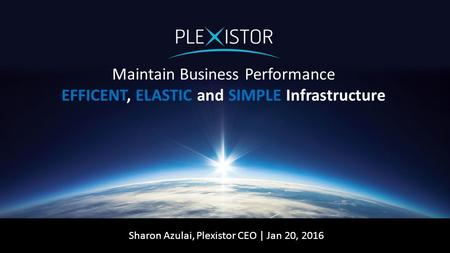 Maintain Business Performance EFFICENT, ELASTIC and SIMPLE Infrastructure Sharon Azulai, Plexistor CEO | Jan 20, 2016.