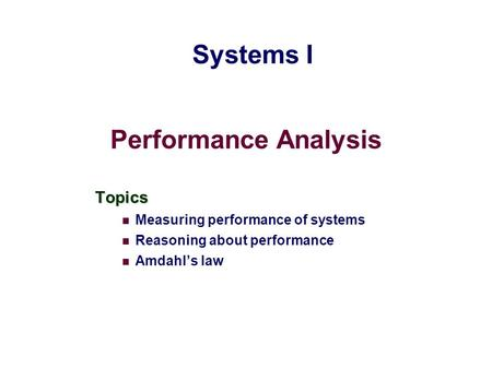 Performance Analysis Topics Measuring performance of systems Reasoning about performance Amdahl's law Systems I.