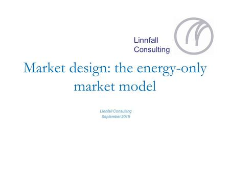Linnfall Consulting Market design: the energy-only market model Linnfall Consulting September 2015.