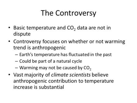 The Controversy Basic temperature and CO 2 data are not in dispute Controversy focuses on whether or not warming trend is anthropogenic – Earth's temperature.