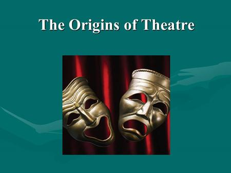 The Origins of Theatre. Rituals and Storytelling Primitive cultures had little understanding of natural causes. Rituals Included theatrical elements.Included.
