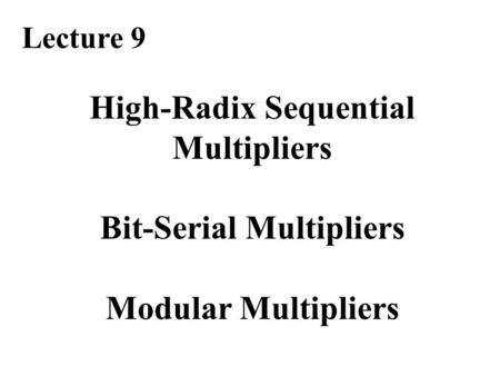 High-Radix Sequential Multipliers Bit-Serial Multipliers Modular Multipliers Lecture 9.